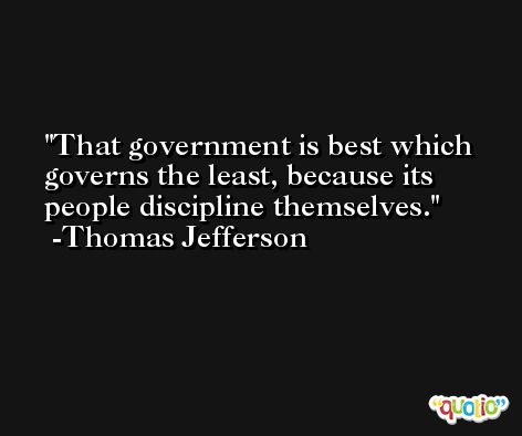 That government is best which governs the least, because its people discipline themselves. -Thomas Jefferson
