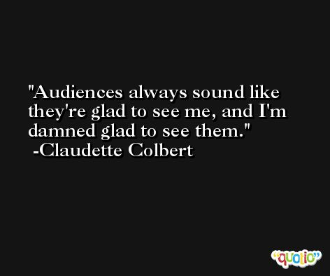 Audiences always sound like they're glad to see me, and I'm damned glad to see them. -Claudette Colbert