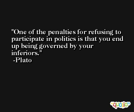 One of the penalties for refusing to participate in politics is that you end up being governed by your inferiors. -Plato
