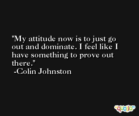 My attitude now is to just go out and dominate. I feel like I have something to prove out there. -Colin Johnston