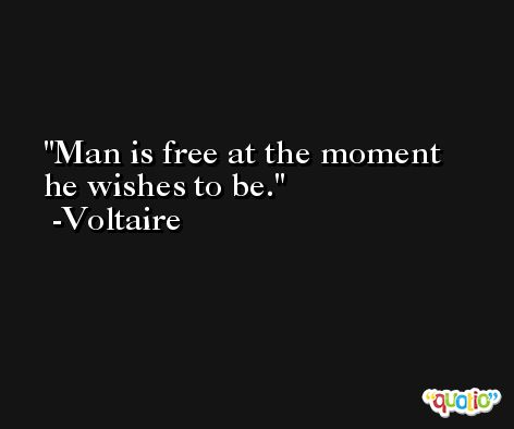 Man is free at the moment he wishes to be. -Voltaire