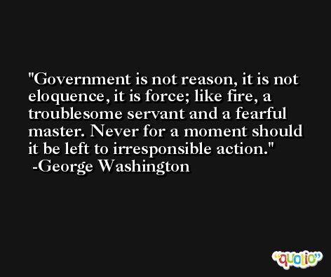 Government is not reason, it is not eloquence, it is force; like fire, a troublesome servant and a fearful master. Never for a moment should it be left to irresponsible action. -George Washington