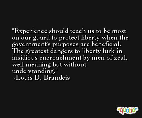 Experience should teach us to be most on our guard to protect liberty when the government's purposes are beneficial. The greatest dangers to liberty lurk in insidious encroachment by men of zeal, well meaning but without understanding. -Louis D. Brandeis