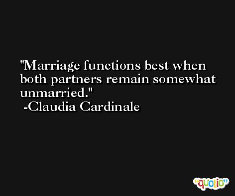 Marriage functions best when both partners remain somewhat unmarried. -Claudia Cardinale