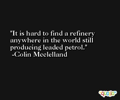 It is hard to find a refinery anywhere in the world still producing leaded petrol. -Colin Mcclelland