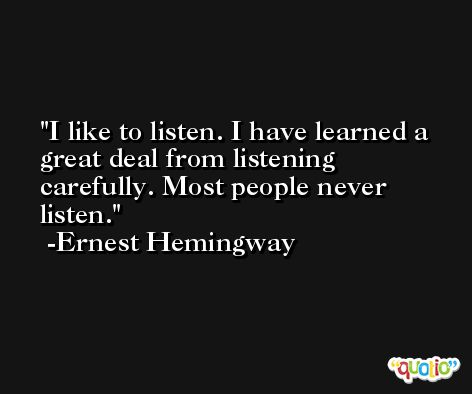 I like to listen. I have learned a great deal from listening carefully. Most people never listen. -Ernest Hemingway
