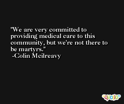We are very committed to providing medical care to this community, but we're not there to be martyrs. -Colin Mcilreavy