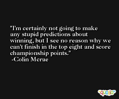 I'm certainly not going to make any stupid predictions about winning, but I see no reason why we can't finish in the top eight and score championship points. -Colin Mcrae