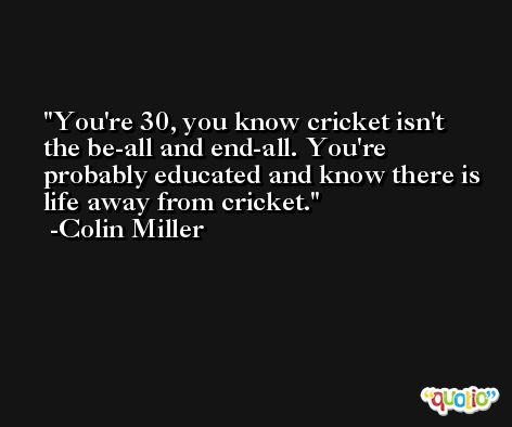 You're 30, you know cricket isn't the be-all and end-all. You're probably educated and know there is life away from cricket. -Colin Miller