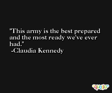 This army is the best prepared and the most ready we've ever had. -Claudia Kennedy