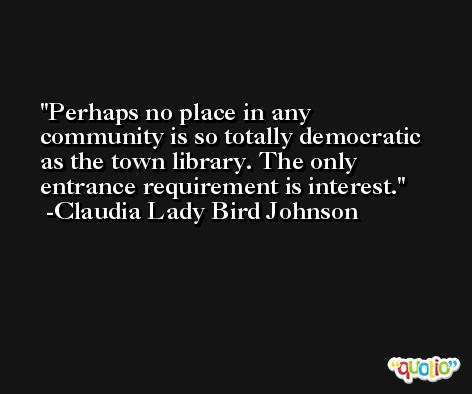 Perhaps no place in any community is so totally democratic as the town library. The only entrance requirement is interest. -Claudia Lady Bird Johnson