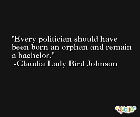 Every politician should have been born an orphan and remain a bachelor. -Claudia Lady Bird Johnson