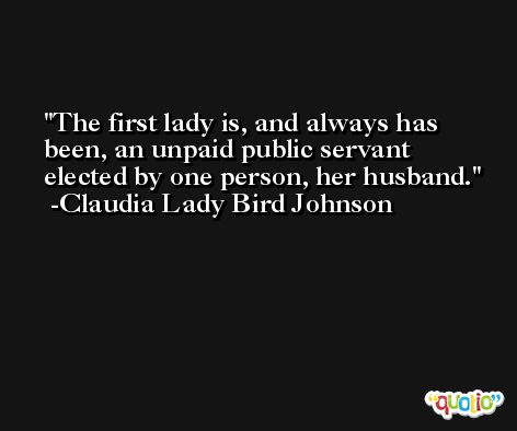 The first lady is, and always has been, an unpaid public servant elected by one person, her husband. -Claudia Lady Bird Johnson