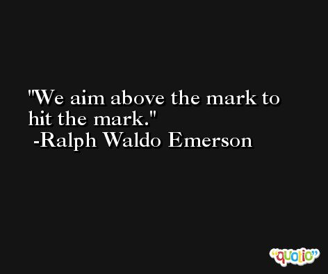We aim above the mark to hit the mark. -Ralph Waldo Emerson