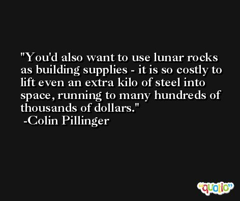 You'd also want to use lunar rocks as building supplies - it is so costly to lift even an extra kilo of steel into space, running to many hundreds of thousands of dollars. -Colin Pillinger