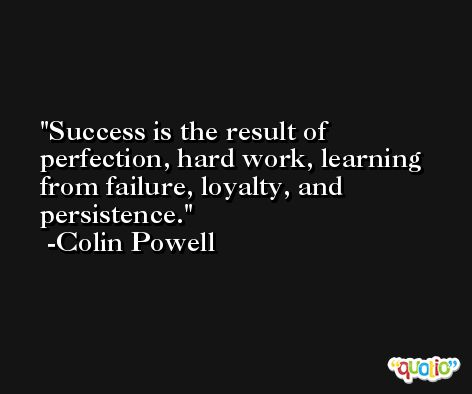 Success is the result of perfection, hard work, learning from failure, loyalty, and persistence. -Colin Powell
