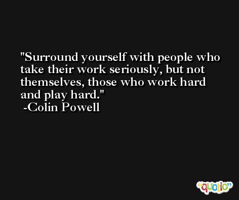 Surround yourself with people who take their work seriously, but not themselves, those who work hard and play hard. -Colin Powell