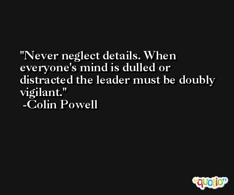 Never neglect details. When everyone's mind is dulled or distracted the leader must be doubly vigilant. -Colin Powell
