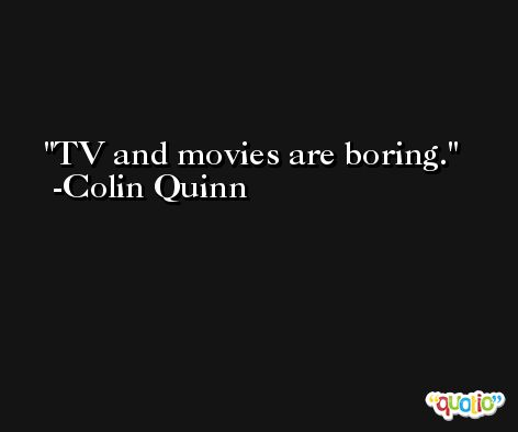 TV and movies are boring. -Colin Quinn