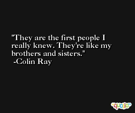 They are the first people I really knew. They're like my brothers and sisters. -Colin Ray