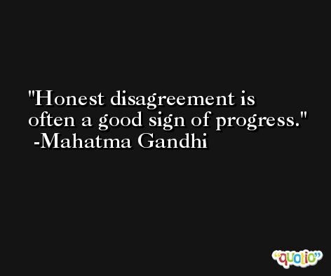 Honest disagreement is often a good sign of progress. -Mahatma Gandhi