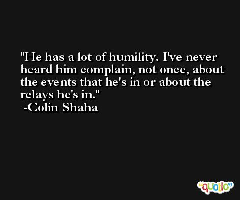 He has a lot of humility. I've never heard him complain, not once, about the events that he's in or about the relays he's in. -Colin Shaha