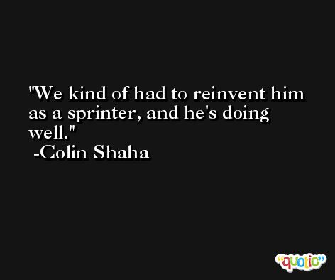 We kind of had to reinvent him as a sprinter, and he's doing well. -Colin Shaha