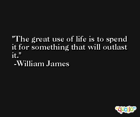The great use of life is to spend it for something that will outlast it. -William James