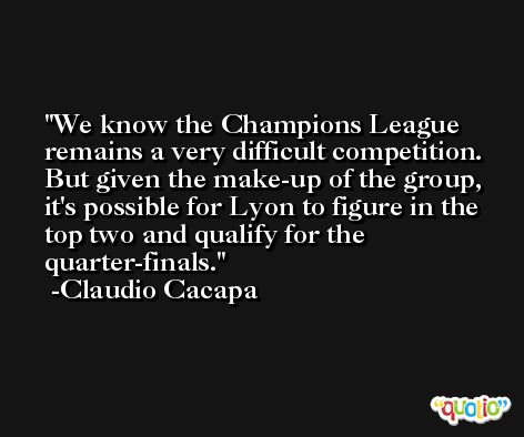 We know the Champions League remains a very difficult competition. But given the make-up of the group, it's possible for Lyon to figure in the top two and qualify for the quarter-finals. -Claudio Cacapa