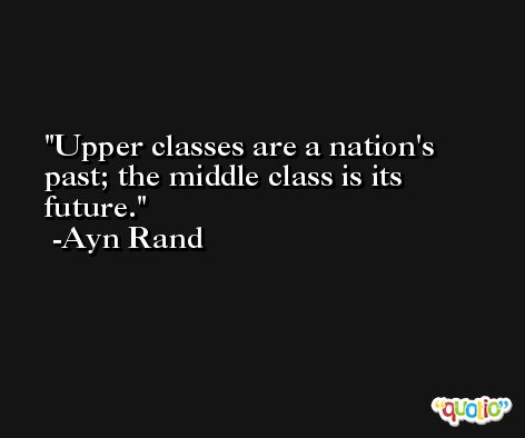 Upper classes are a nation's past; the middle class is its future. -Ayn Rand