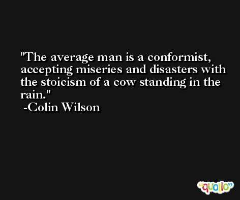 The average man is a conformist, accepting miseries and disasters with the stoicism of a cow standing in the rain. -Colin Wilson