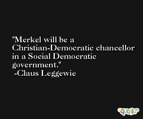 Merkel will be a Christian-Democratic chancellor in a Social Democratic government. -Claus Leggewie