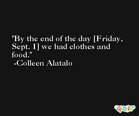 By the end of the day [Friday, Sept. 1] we had clothes and food. -Colleen Alatalo