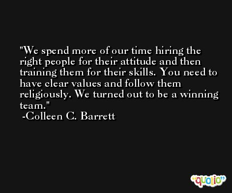 We spend more of our time hiring the right people for their attitude and then training them for their skills. You need to have clear values and follow them religiously. We turned out to be a winning team. -Colleen C. Barrett