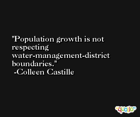 Population growth is not respecting water-management-district boundaries. -Colleen Castille