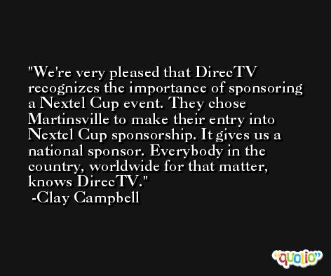 We're very pleased that DirecTV recognizes the importance of sponsoring a Nextel Cup event. They chose Martinsville to make their entry into Nextel Cup sponsorship. It gives us a national sponsor. Everybody in the country, worldwide for that matter, knows DirecTV. -Clay Campbell