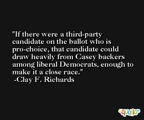If there were a third-party candidate on the ballot who is pro-choice, that candidate could draw heavily from Casey backers among liberal Democrats, enough to make it a close race. -Clay F. Richards