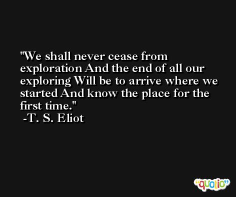 We shall never cease from exploration And the end of all our exploring Will be to arrive where we started And know the place for the first time. -T. S. Eliot