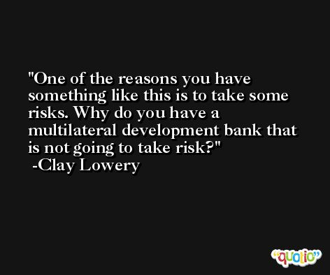 One of the reasons you have something like this is to take some risks. Why do you have a multilateral development bank that is not going to take risk? -Clay Lowery
