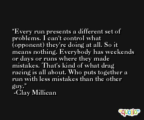 Every run presents a different set of problems. I can't control what (opponent) they're doing at all. So it means nothing. Everybody has weekends or days or runs where they made mistakes. That's kind of what drag racing is all about. Who puts together a run with less mistakes than the other guy. -Clay Millican