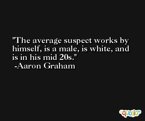 The average suspect works by himself, is a male, is white, and is in his mid 20s. -Aaron Graham
