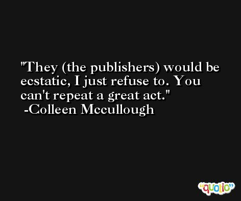 They (the publishers) would be ecstatic, I just refuse to. You can't repeat a great act. -Colleen Mccullough