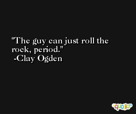 The guy can just roll the rock, period. -Clay Ogden