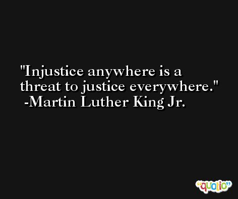 Injustice anywhere is a threat to justice everywhere. -Martin Luther King Jr.
