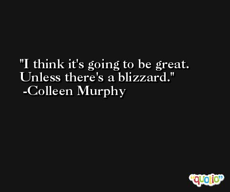 I think it's going to be great. Unless there's a blizzard. -Colleen Murphy