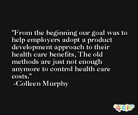 From the beginning our goal was to help employers adopt a product development approach to their health care benefits, The old methods are just not enough anymore to control health care costs. -Colleen Murphy