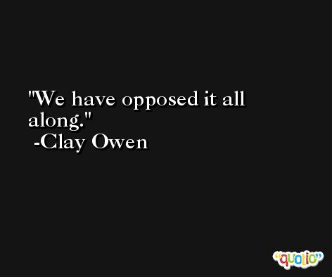 We have opposed it all along. -Clay Owen