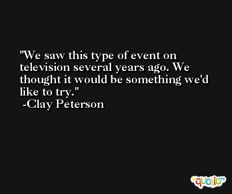We saw this type of event on television several years ago. We thought it would be something we'd like to try. -Clay Peterson