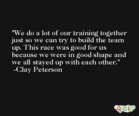 We do a lot of our training together just so we can try to build the team up. This race was good for us because we were in good shape and we all stayed up with each other. -Clay Peterson