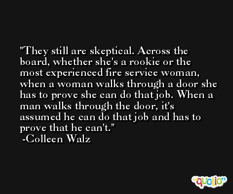 They still are skeptical. Across the board, whether she's a rookie or the most experienced fire service woman, when a woman walks through a door she has to prove she can do that job. When a man walks through the door, it's assumed he can do that job and has to prove that he can't. -Colleen Walz